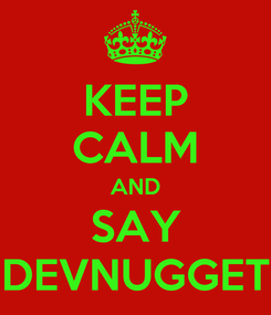 Poster: KEEP CALM AND SAY DEVNUGGET