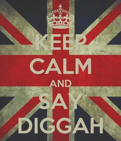 Poster: KEEP CALM AND SAY DIGGAH