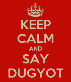Poster: KEEP CALM AND SAY DUGYOT