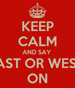 Poster: KEEP CALM AND SAY  EAST OR WEST  ON