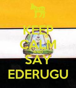 Poster: KEEP CALM AND SAY EDERUGU