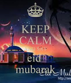 Poster: KEEP CALM AND SAY eid  mubarak
