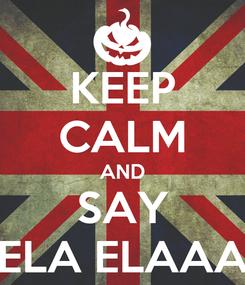 Poster: KEEP CALM AND SAY ELA ELAAA