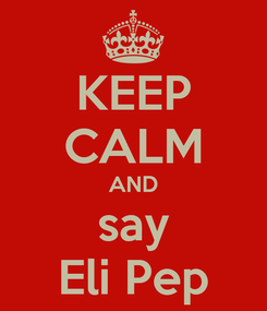 Poster: KEEP CALM AND say Eli Pep