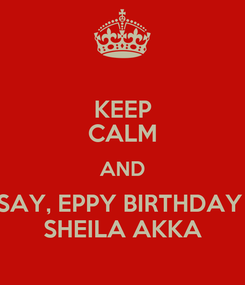 Poster: KEEP CALM AND SAY, EPPY BIRTHDAY  SHEILA AKKA