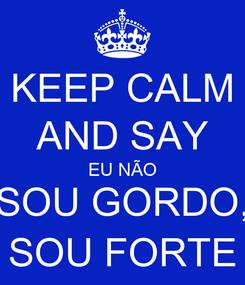 Poster: KEEP CALM AND SAY EU NÃO SOU GORDO, SOU FORTE