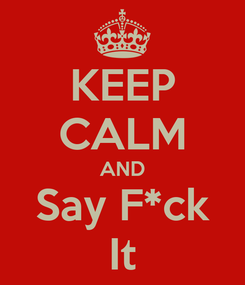 Poster: KEEP CALM AND Say F*ck It