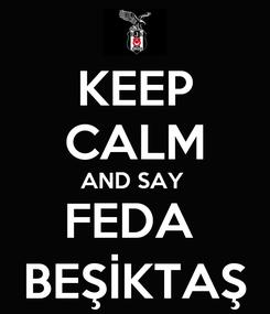 Poster: KEEP CALM AND SAY  FEDA  BEŞİKTAŞ