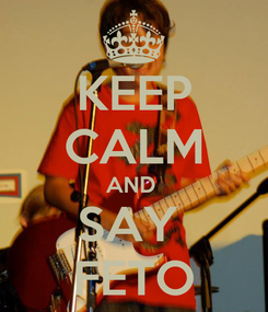 Poster: KEEP CALM AND  SAY  FETO