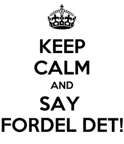 Poster: KEEP CALM AND SAY  FORDEL DET!