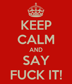 Poster: KEEP CALM AND SAY FUCK IT!