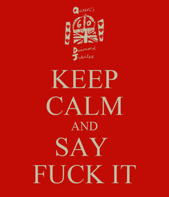 Poster: KEEP CALM AND SAY  FUCK IT