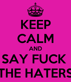 Poster: KEEP CALM AND SAY FUCK  THE HATERS