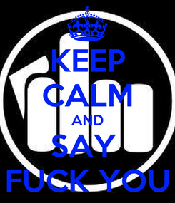 Poster: KEEP CALM AND SAY  FUCK YOU