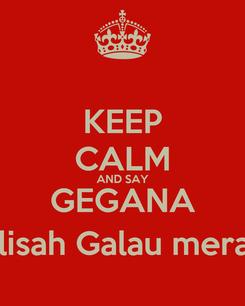 Poster: KEEP CALM AND SAY GEGANA (Gelisah Galau meraNa)