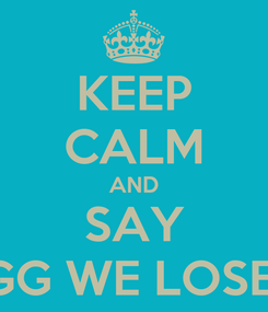 Poster: KEEP CALM AND SAY GG WE LOSE