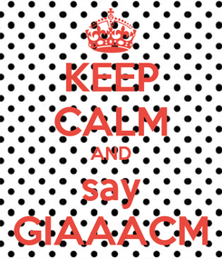 Poster: KEEP CALM AND say GIAAACM