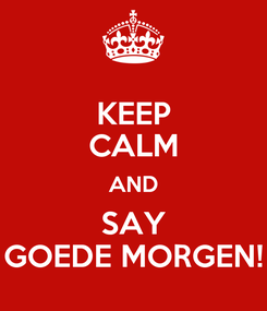 Poster: KEEP CALM AND SAY GOEDE MORGEN!