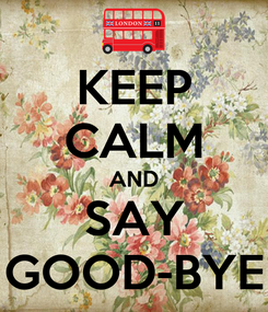 Poster: KEEP CALM AND SAY GOOD-BYE