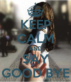 Poster: KEEP CALM AND SAY GOOD BYE