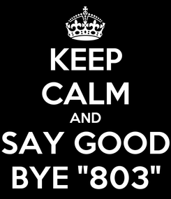 """Poster: KEEP CALM AND SAY GOOD BYE """"803"""""""