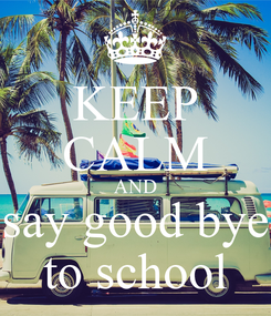 Poster: KEEP CALM AND say good bye to school
