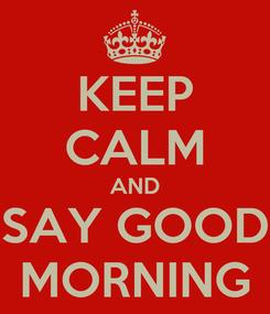 Poster: KEEP CALM AND SAY GOOD MORNING