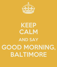 Poster: KEEP CALM AND SAY GOOD MORNING, BALTIMORE