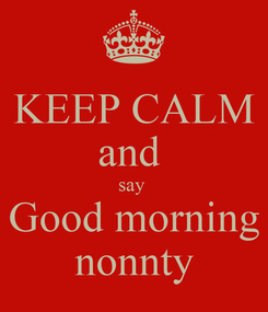 Poster: KEEP CALM and  say  Good morning nonnty