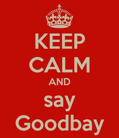 Poster: KEEP CALM AND say Goodbay