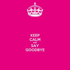 Poster: KEEP CALM AND SAY GOODBYE