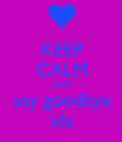 Poster: KEEP CALM AND say goodbye ida