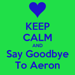 Poster: KEEP CALM AND Say Goodbye To Aeron