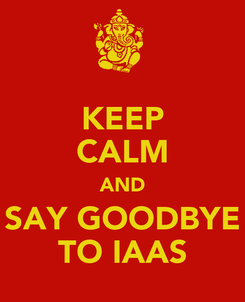 Poster: KEEP CALM AND SAY GOODBYE TO IAAS