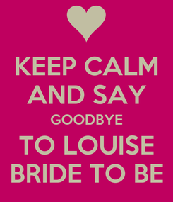 Poster: KEEP CALM AND SAY GOODBYE TO LOUISE BRIDE TO BE