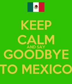 Poster: KEEP CALM AND SAY GOODBYE TO MEXICO