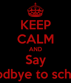 Poster: KEEP CALM AND Say goodbye to school