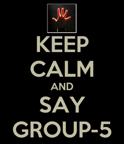 Poster: KEEP CALM AND SAY GROUP-5