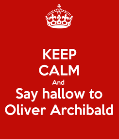 Poster: KEEP CALM And  Say hallow to Oliver Archibald