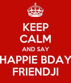 Poster: KEEP CALM AND SAY HAPPIE BDAY FRIENDJI