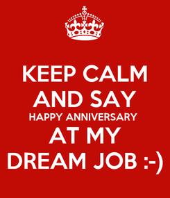 Poster: KEEP CALM AND SAY HAPPY ANNIVERSARY  AT MY DREAM JOB :-)