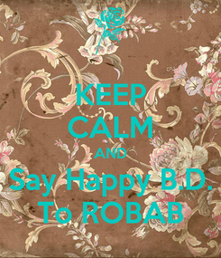 Poster: KEEP CALM AND Say Happy B.D. To ROBAB