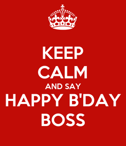 Poster: KEEP CALM AND SAY HAPPY B'DAY BOSS