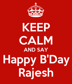 Poster: KEEP CALM AND SAY Happy B'Day Rajesh