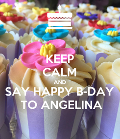 Poster: KEEP CALM AND SAY HAPPY B-DAY  TO ANGELINA