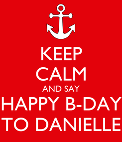 Poster: KEEP CALM AND SAY HAPPY B-DAY TO DANIELLE