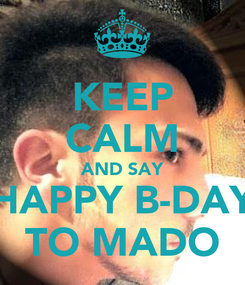 Poster: KEEP CALM AND SAY HAPPY B-DAY TO MADO