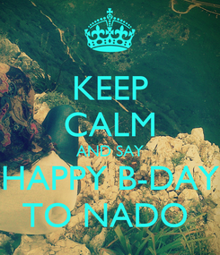 Poster: KEEP CALM AND SAY HAPPY B-DAY TO NADO
