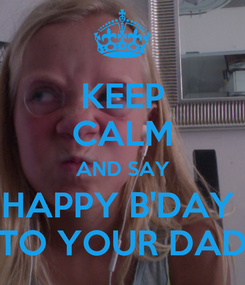 Poster: KEEP CALM AND SAY HAPPY B'DAY  TO YOUR DAD