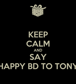 Poster: KEEP CALM AND SAY HAPPY BD TO TONY